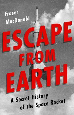 Escape from Earth A Secret History of the Space Rocket