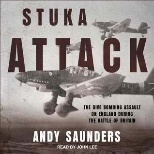 Stuka Attack: The Dive Bombing Assault on England During the Battle of Britain