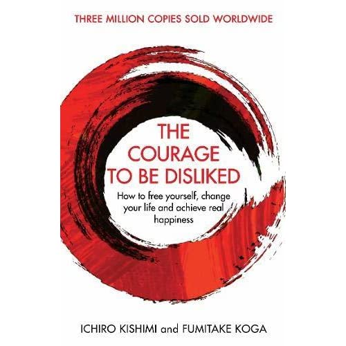 The Courage To Be Disliked How To Free Yourself Change Your Life And Achieve Real Happiness By Ichiro Kishimi