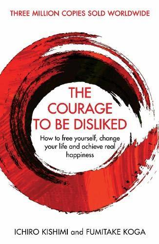 The Courage To Be Disliked How to free yourself change your life and achieve real happiness