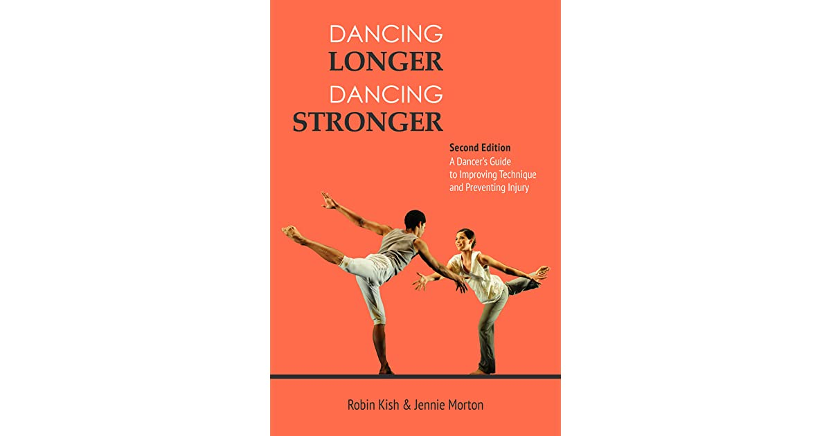 Dancing Longer Dancing Stronger A Dancers Guide to Improving Technique and Preventing Injury