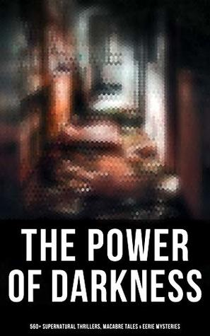 The Power of Darkness: 560+ Supernatural Thrillers, Macabre Tales & Eerie Mysteries: The Legend of Sleepy Hollow, Sweeney Todd, Frankenstein, Dracula, ... Dr Jekyll & Mr Hyde, The Great God Pan…