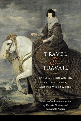 Travel and Travail: Early Modern Women, English Drama, and the Wider World