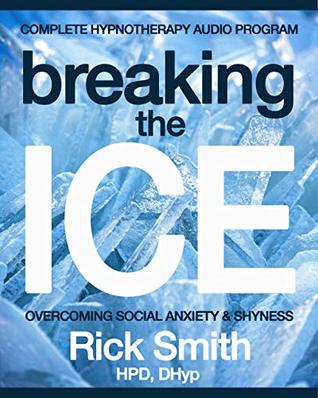Breaking The Ice: Complete Hypnotherapy Program for Social Anxiety & Shyness - Includes Five Audio Hypnosis Downloads (Rick Smith Hypnosis)