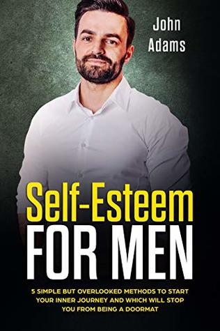 Self Esteem for Men: 5 Simple but Overlooked Methods to Start Your Inner Journey and Which Will Stop You from Being a Doormat