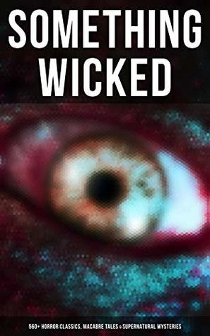 Something Wicked: 560+ Horror Classics, Macabre Tales & Supernatural Mysteries: The Call of Cthulhu, Frankenstein, Dracula, The Murders in the Rue Morgue, ... & Mr Hyde, The Island of Doctor Moreau…