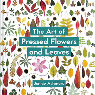 The Art of Pressed Flowers and Leaves by Jennie Ashmore