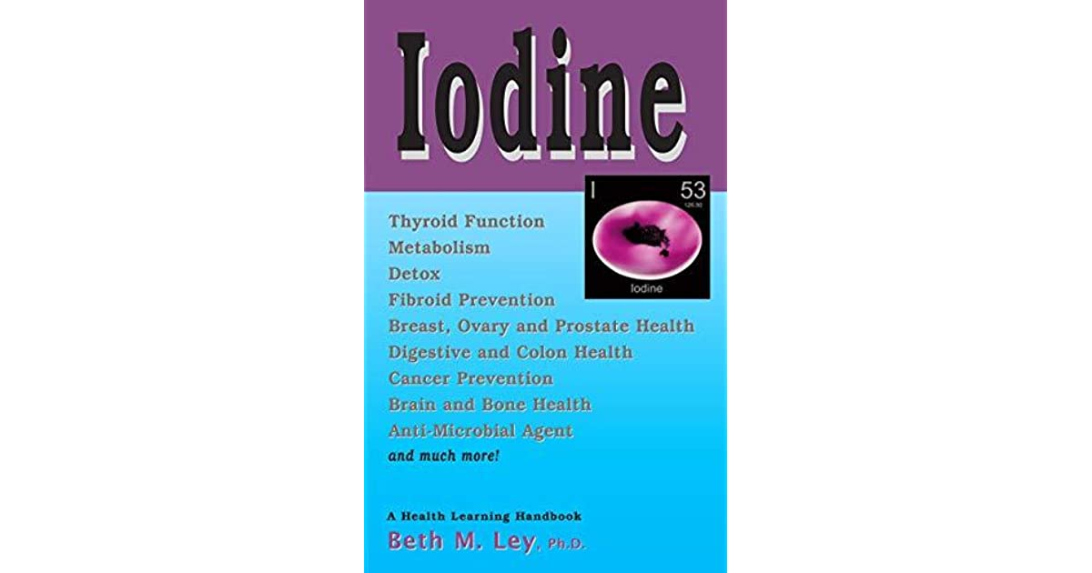 Iodine Thyroid Health And Much More By Beth M Ley
