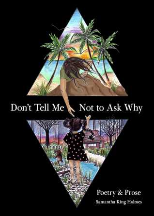 Don't Tell Me Not to Ask Why: Poetry  Prose