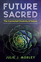 Future Sacred: The Connected Creativity of Nature