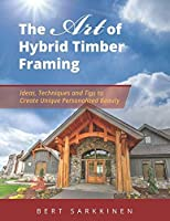 The Art of Hybrid Timber Framing: Ideas, Techniques and Tips to Create Unique Personalized Beauty