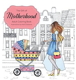 The Gift of Motherhood: Adult Coloring Book for New Moms & Expecting Parents ... Helps with Stress Relief & Relaxation Through Art Therapy ... Unique Baby and Toddler Illustrations to Remind Mom the Beauty and Joy of Motherhood