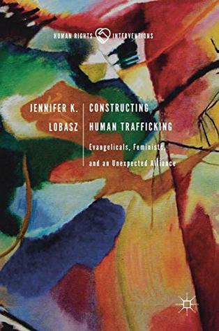 Constructing Human Trafficking: Evangelicals, Feminists, and an Unexpected Alliance (Human Rights Interventions)