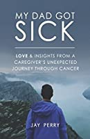 My Dad Got Sick: Love & Insights From A Caregiver's Unexpected Journey Through Cancer