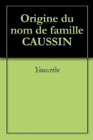 Origine du nom de famille CAUSSIN (Oeuvres courtes)