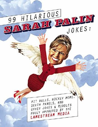 99 Hilarious Sarah Palin Jokes: Pit Bulls, Hockey Moms, Death Panels, and Other Jokes & Riddles Fully Approved By the Lamestream Media