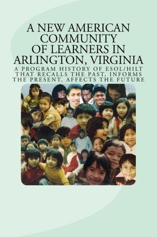 A New American Community of Learners in Arlington, Virginia: A Program History of ESOL/HILT That Recalls the Past, Informs the Present, Affects the Future