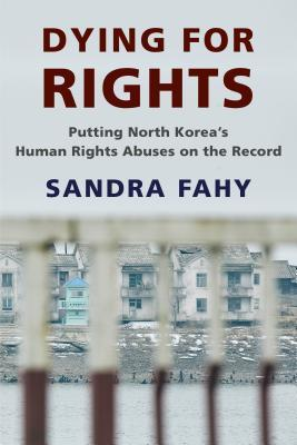 Dying for Rights: Putting North Korea's Human Rights Abuses on the Record