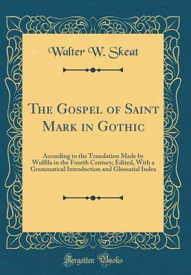 The Gospel of Saint Mark in Gothic: According to the Translation Made by Wulfila in the Fourth Century; Edited, with a Grammatical Introduction and Glossarial Index (Classic Reprint)