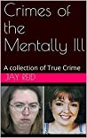Crimes of the Mentally Ill: A collection of True Crime
