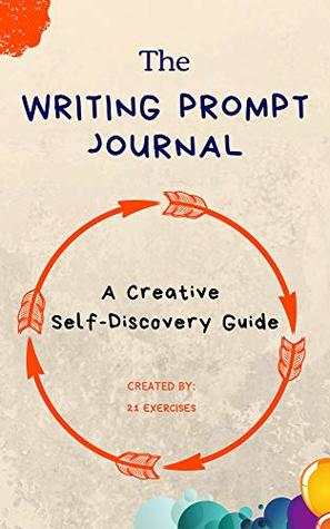 The Writing Prompt Journal: A Creative Self-Discovery Guide (Creative Writing Prompts Book 1)