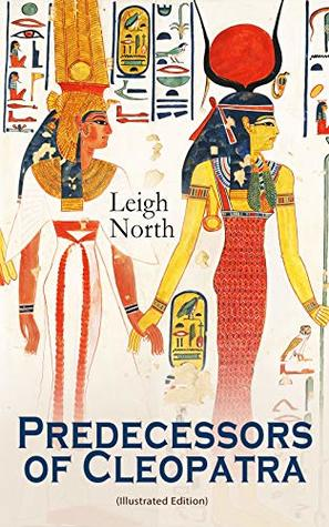 Predecessors of Cleopatra (Illustrated Edition): History of Egyptian Queens: Hatshepsut, Nefertiti, Nofutari, Tausert, Ptolemy Queens, Persian Queens