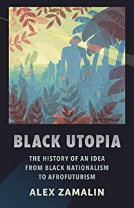 Black Utopia: The History of an Idea from Black Nationalism to Afrofuturism