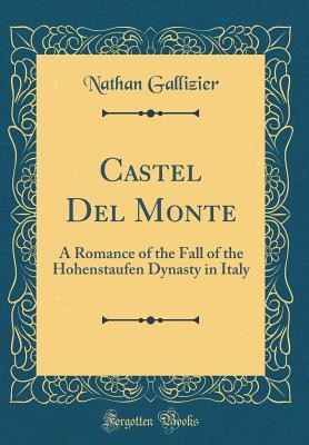 Castel del Monte: A Romance of the Fall of the Hohenstaufen Dynasty in Italy (Classic Reprint)