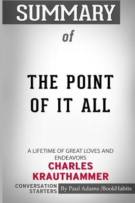 Summary of The Point of It All: A Lifetime of Great Loves and Endeavors by Charles Krauthammer: Conversation Starters