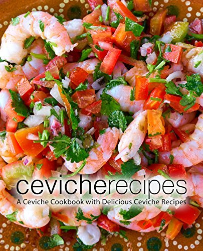 Ceviche Recipes A Ceviche Cookbook with Delicious Ceviche Recipes, 2nd Edition