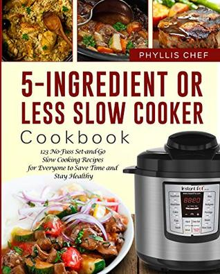 5-Ingredient Or Less Slow Cooker Cookbook: 123 No-Fuss Set-and-Go Slow Cooking Recipes for Everyone to Save Time and Stay Healthy