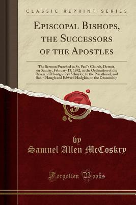 Episcopal Bishops, the Successors of the Apostles: The Sermon Preached in St. Paul's Church, Detroit, on Sunday, February 13, 1842, at the Ordination of the Reverend Montgomery Schuyler, to the Priesthood, and Sabin Hough and Edward Hodgkin, to the Deac