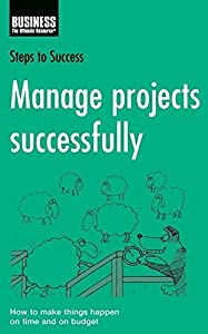 Manage Projects Successfully: How to Make Things Happen on Time and on Budget (Steps to Success)