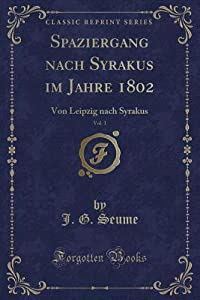 Spaziergang Nach Syrakus Im Jahre 1802, Vol. 1: Von Leipzig Nach Syrakus