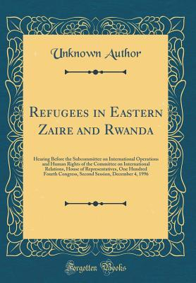 Refugees in Eastern Zaire and Rwanda: Hearing Before the Subcommittee on International Operations and Human Rights of the Committee on International Relations, House of Representatives, One Hundred Fourth Congress, Second Session, December 4, 1996