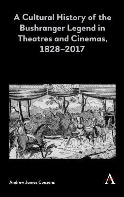 A Cultural History of the Bushranger Legend in Theatres and Cinemas, 1828-2017