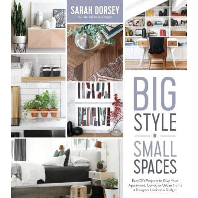Big Style In Small Spaces Easy Diy Projects To Give Your Apartment Condo Or Urban Home A Designer Look On A Budget By Sarah Dorsey
