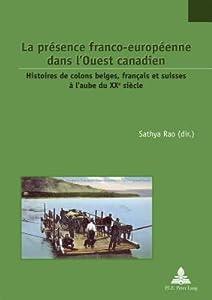 La Pr�sence Franco-Europ�enne Dans l'Ouest Canadien: Histoires de Colons Belges, Fran�ais Et Suisses � l'Aube Du Xxe Si�cle