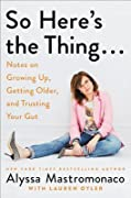 So Here's the Thing…: Notes on Growing Up, Getting Older, and Trusting Your Gut