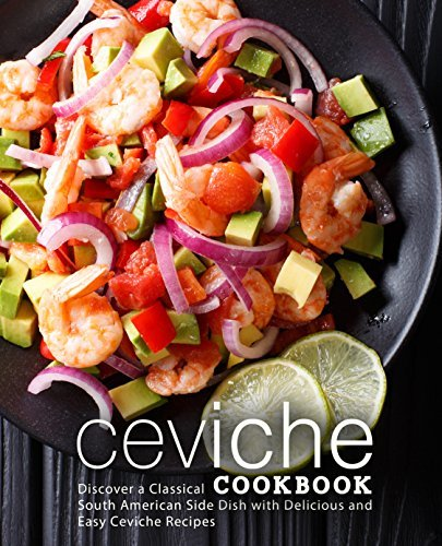 Ceviche Cookbook Discover a Classical South American Side Dish with Delicious and Easy Ceviche Recipes, 2nd Edition
