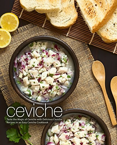 Ceviche Taste the Magic of Ceviche with Delicious Ceviche Recipes in an Easy Ceviche Cookbook, 2nd Edition