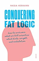 Conquering Fat Logic: how to overcome what we tell ourselves about diets, weight, and metabolism