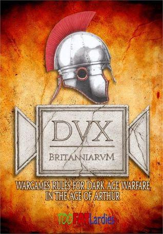 Dux Britanniarum: Wargame Rules for Dark Age Warfare in the Age of Arthur