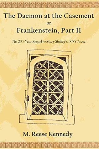 The Daemon at the Casement, or, Frankenstein, Part II: The 200-Year Sequel to Mary Shelley's 1818 Classic