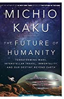 The Future of Humanity: Terraforming Mars, Interstellar Travel, Immortality, and Our Destiny BeyondEarth