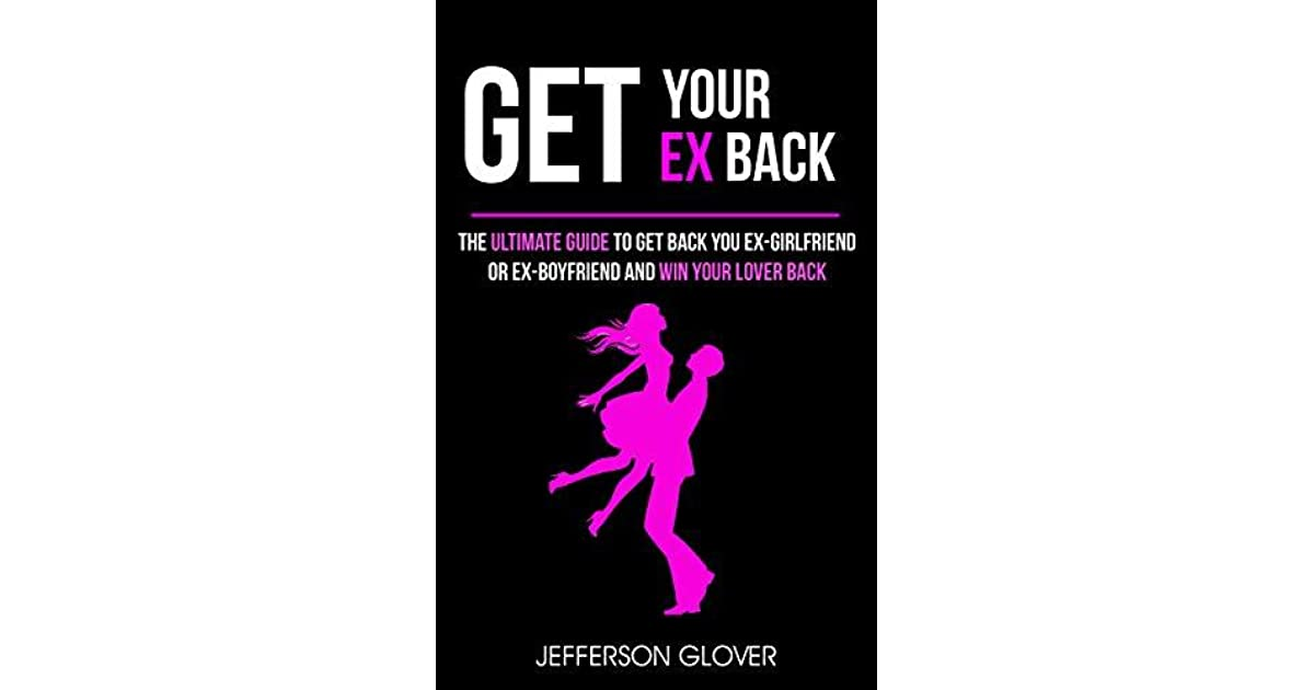 Get Your Ex Back: The Ultimate Guide To Get Back Your Ex-Girlfriend