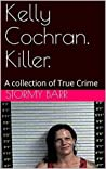 Kelly Cochran. Killer.: A collection of True Crime