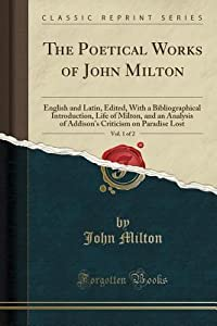 The Poetical Works of John Milton, Vol. 1 of 2: English and Latin, Edited, with a Bibliographical Introduction, Life of Milton, and an Analysis of Addison's Criticism on Paradise Lost