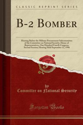 B-2 Bomber: Hearing Before the Military Procurement Subcommittee of the Committee on National Security, House of Representatives, One Hundred Fourth Congress, Second Session; Hearing Held September 12, 1996 (Classic Reprint)