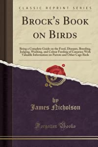 Brock's Book on Birds: Being a Complete Guide on the Food, Diseases, Breeding, Judging, Washing, and Colour Feeding of Canaries; With Valuable Information on Parrots and Other Cage Birds